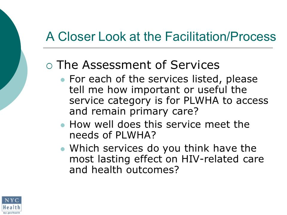 A Closer Look at the Facilitation/Process  The Assessment of Services For each of the services listed, please tell me how important or useful the service category is for PLWHA to access and remain primary care.