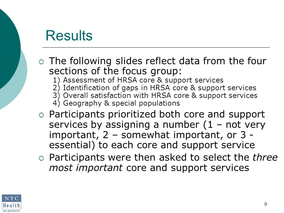 9 Results  The following slides reflect data from the four sections of the focus group: 1) Assessment of HRSA core & support services 2) Identification of gaps in HRSA core & support services 3) Overall satisfaction with HRSA core & support services 4) Geography & special populations  Participants prioritized both core and support services by assigning a number (1 – not very important, 2 – somewhat important, or 3 - essential) to each core and support service  Participants were then asked to select the three most important core and support services