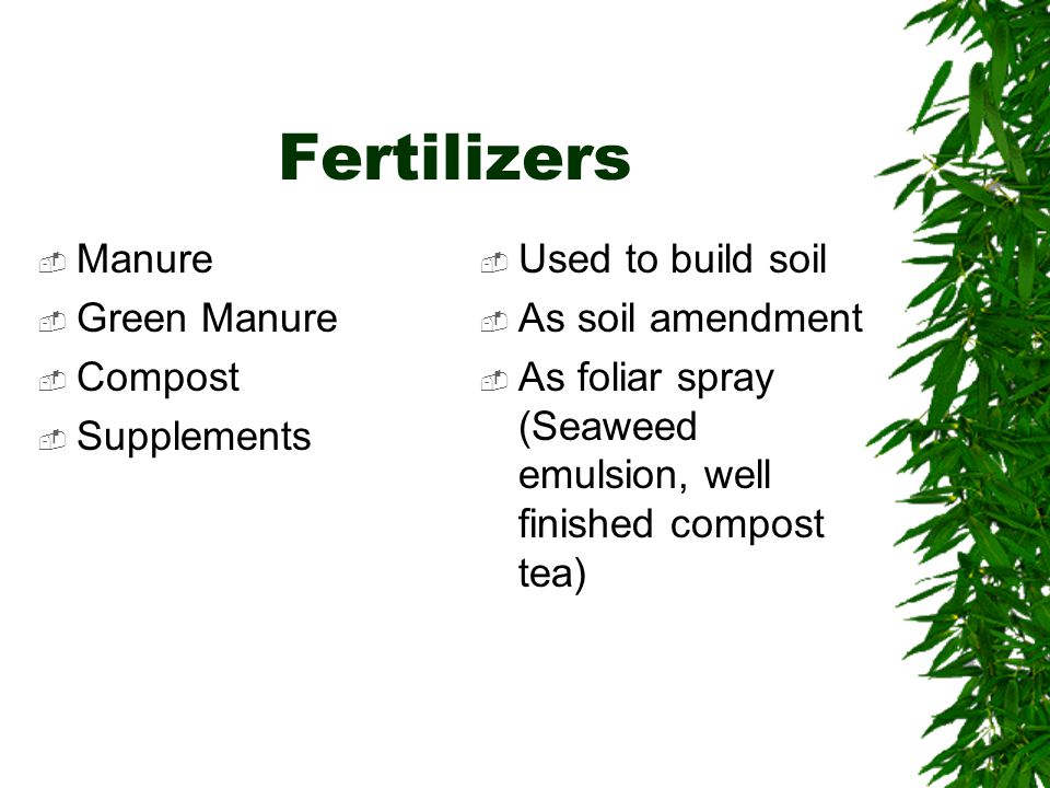 Fertilizers  Manure  Green Manure  Compost  Supplements  Used to build soil  As soil amendment  As foliar spray (Seaweed emulsion, well finished compost tea)