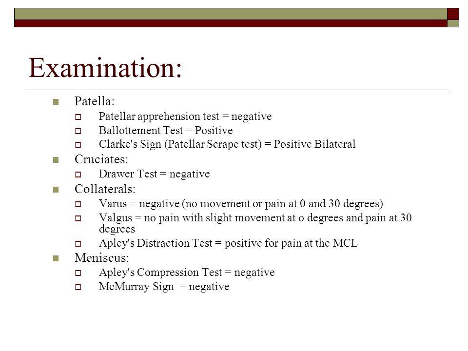 Examination: Patella:  Patellar apprehension test = negative  Ballottement Test = Positive  Clarke's Sign (Patellar Scrape test) = Positive Bilater
