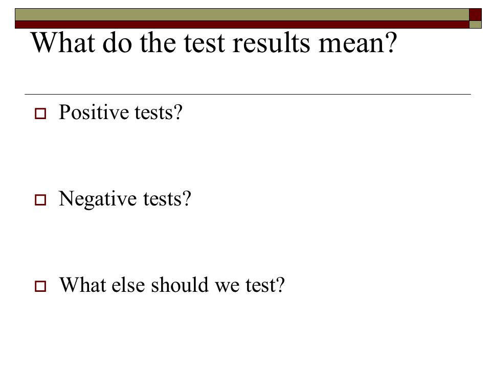 What do the test results mean?  Positive tests?  Negative tests?  What else should we test?