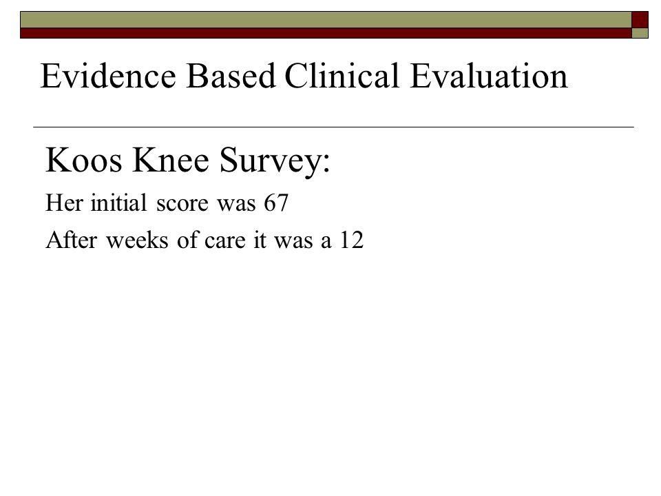 Evidence Based Clinical Evaluation Koos Knee Survey: Her initial score was 67 After weeks of care it was a 12