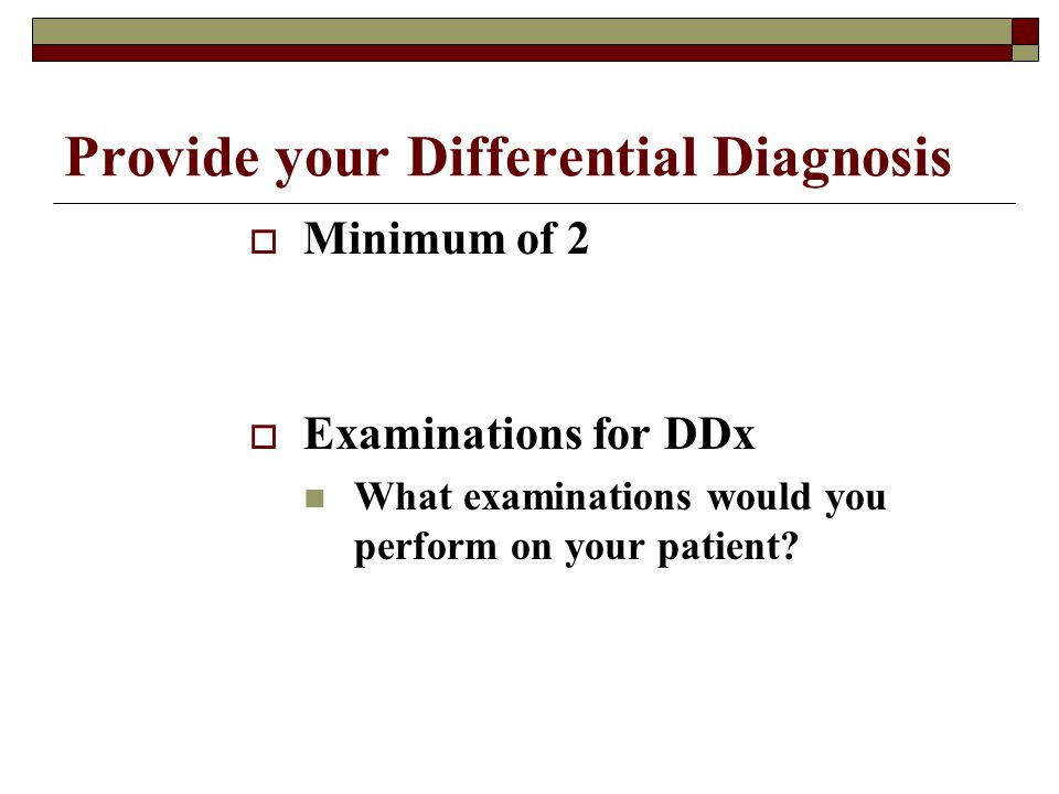 Provide your Differential Diagnosis  Minimum of 2  Examinations for DDx What examinations would you perform on your patient?