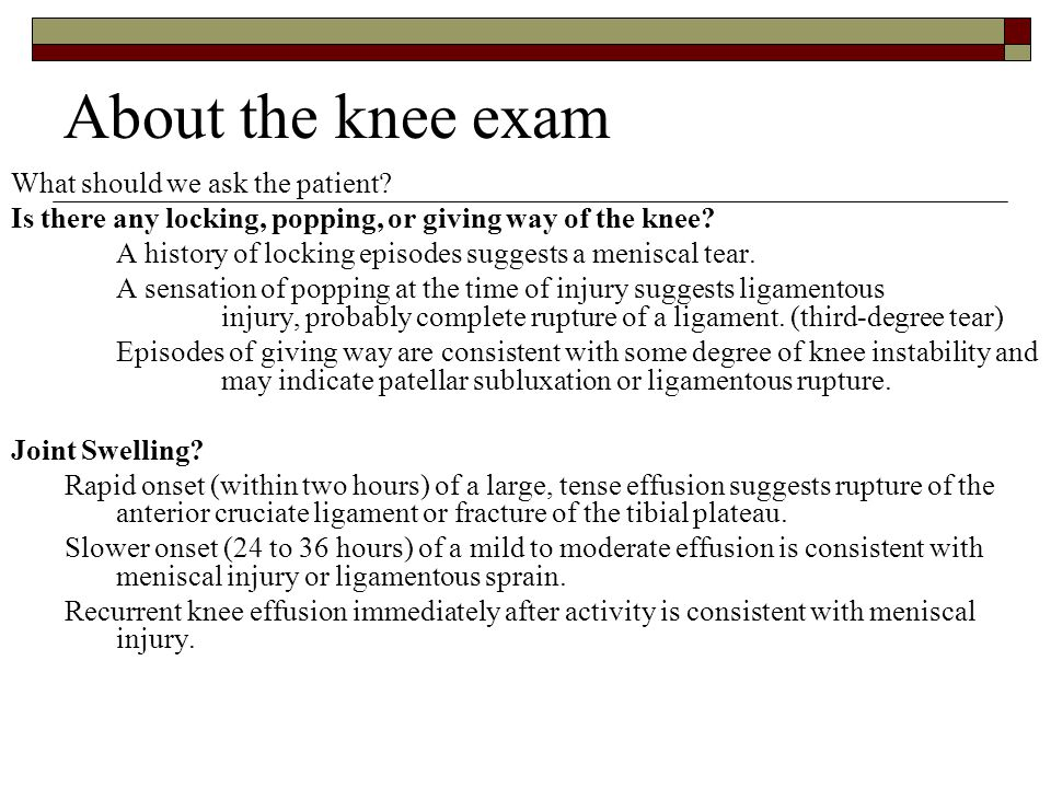 About the knee exam What should we ask the patient? Is there any locking, popping, or giving way of the knee? A history of locking episodes suggests a