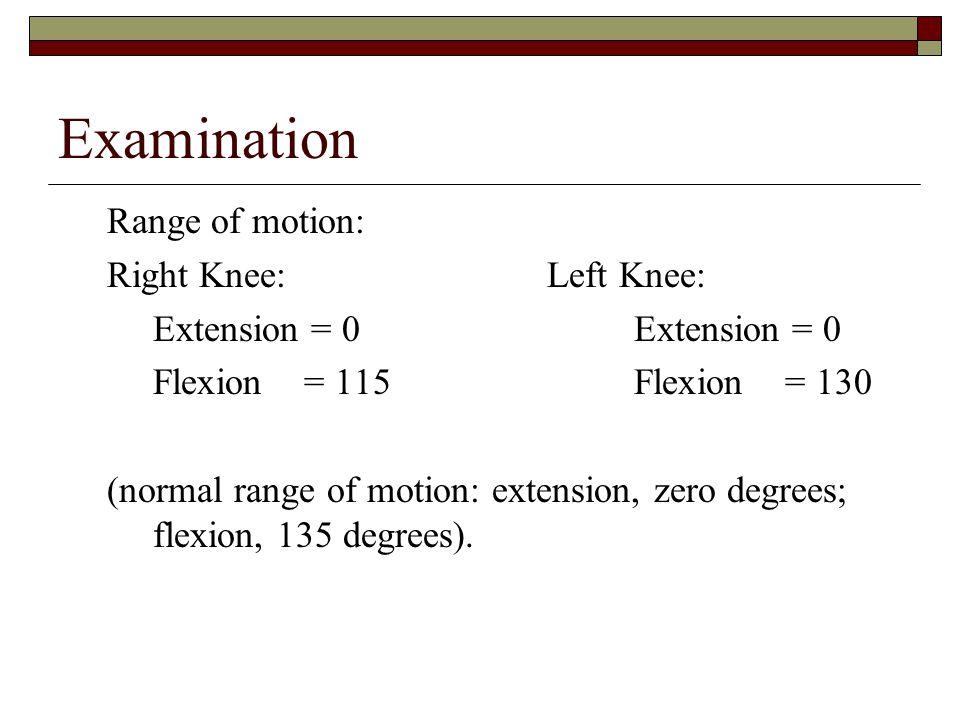 Examination Range of motion: Right Knee: Left Knee:Extension = 0 Flexion = 115Flexion = 130 (normal range of motion: extension, zero degrees; flexion,