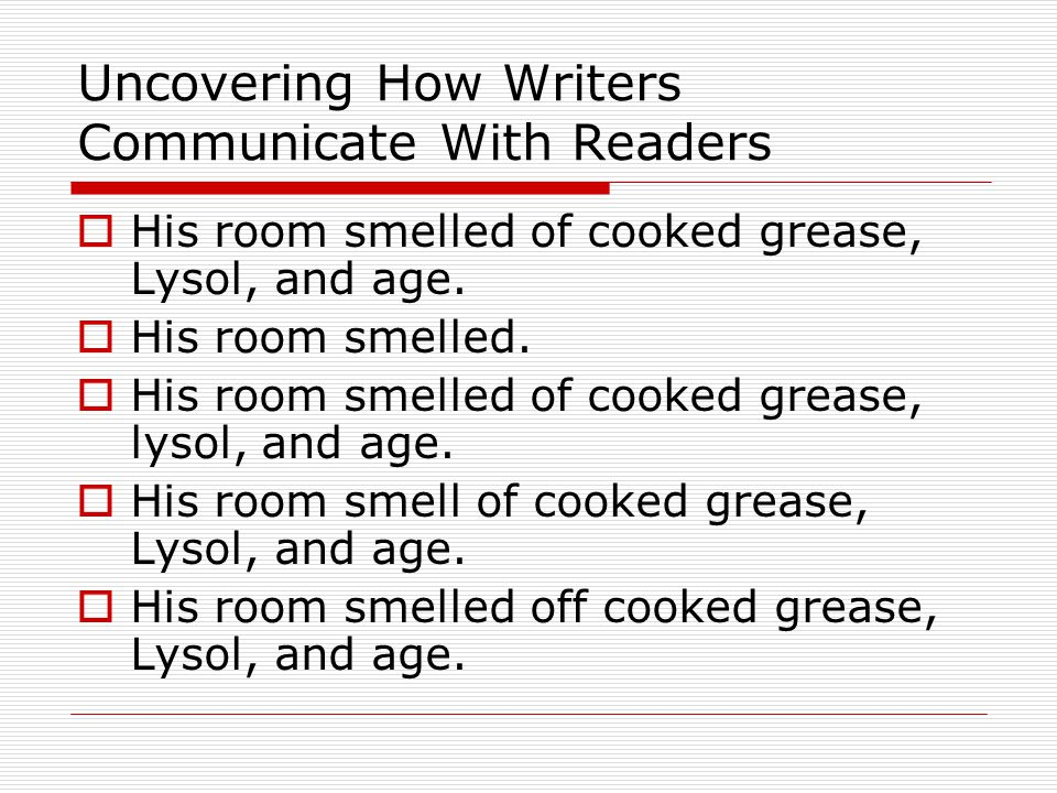 Uncovering How Writers Communicate With Readers  His room smelled of cooked grease, Lysol, and age.  His room smelled.  His room smelled of cooked