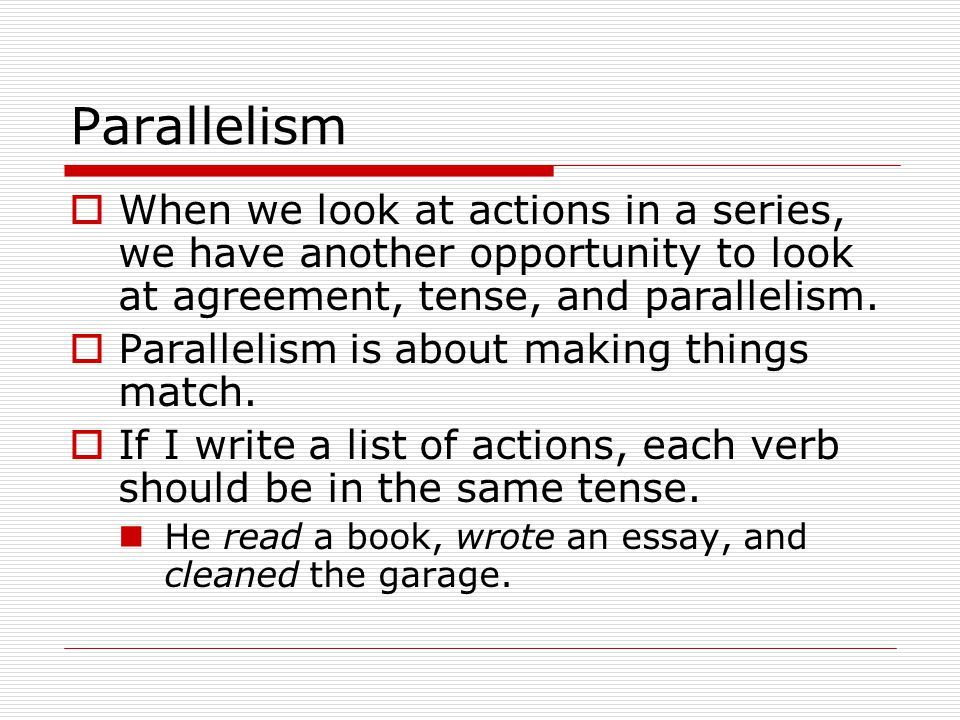 Parallelism  When we look at actions in a series, we have another opportunity to look at agreement, tense, and parallelism.  Parallelism is about ma