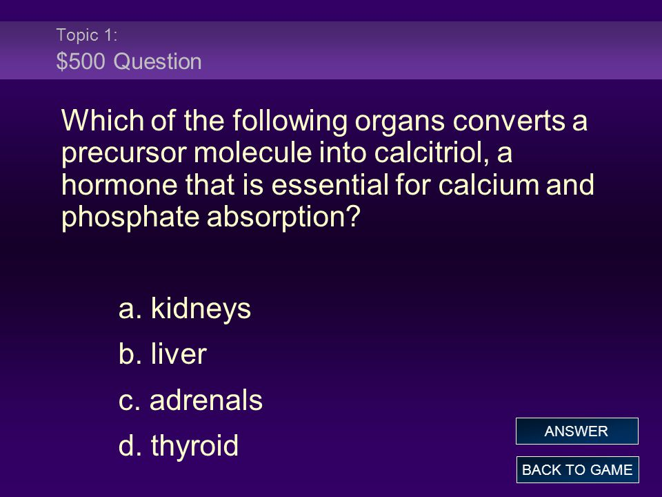 Topic 1: $500 Question Which of the following organs converts a precursor molecule into calcitriol, a hormone that is essential for calcium and phosph