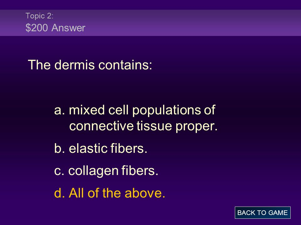 Topic 2: $200 Answer The dermis contains: a. mixed cell populations of connective tissue proper. b. elastic fibers. c. collagen fibers. d. All of the