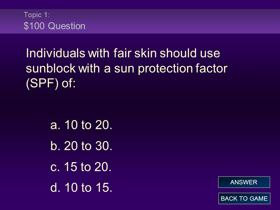 Topic 1: $100 Question Individuals with fair skin should use sunblock with a sun protection factor (SPF) of: a. 10 to 20. b. 20 to 30. c. 15 to 20. d.