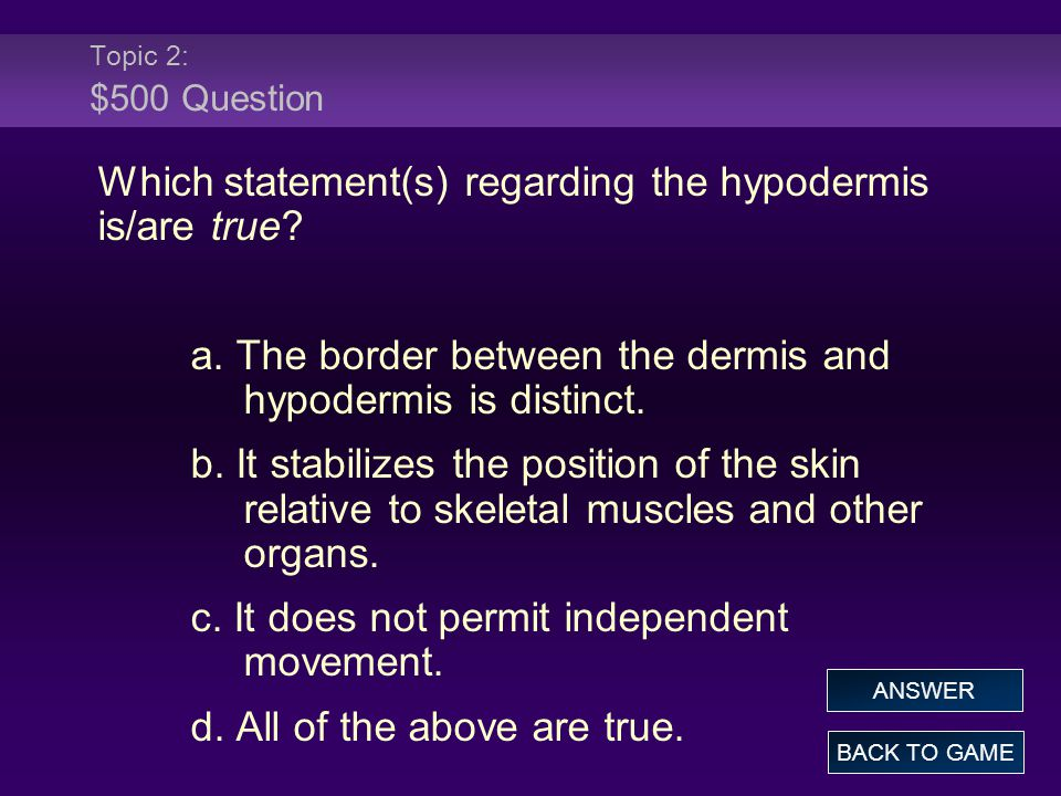 Topic 2: $500 Question Which statement(s) regarding the hypodermis is/are true? a. The border between the dermis and hypodermis is distinct. b. It sta