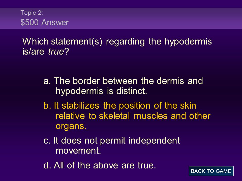 Topic 2: $500 Answer Which statement(s) regarding the hypodermis is/are true? a. The border between the dermis and hypodermis is distinct. b. It stabi
