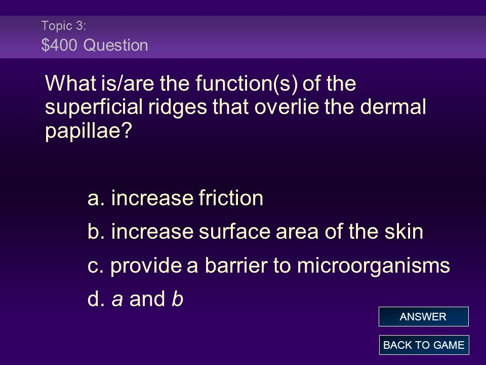 Topic 3: $400 Question What is/are the function(s) of the superficial ridges that overlie the dermal papillae? a. increase friction b. increase surfac