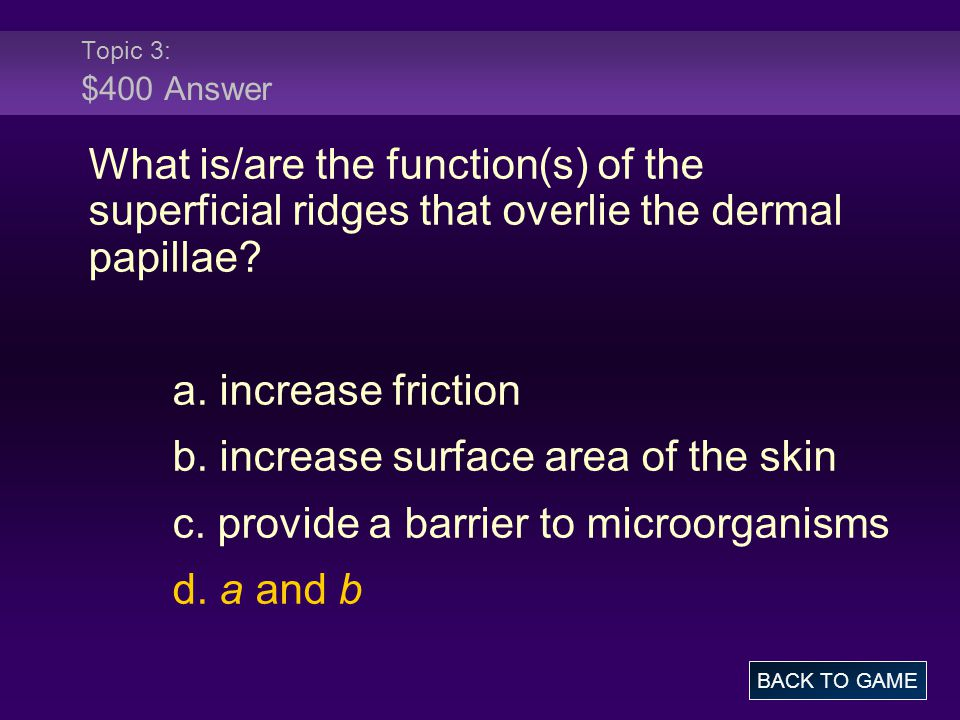 Topic 3: $400 Answer What is/are the function(s) of the superficial ridges that overlie the dermal papillae? a. increase friction b. increase surface