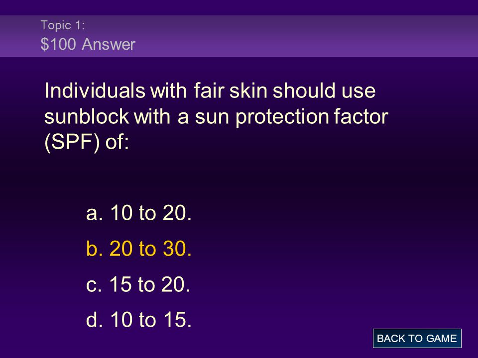 Topic 1: $100 Answer Individuals with fair skin should use sunblock with a sun protection factor (SPF) of: a. 10 to 20. b. 20 to 30. c. 15 to 20. d. 1