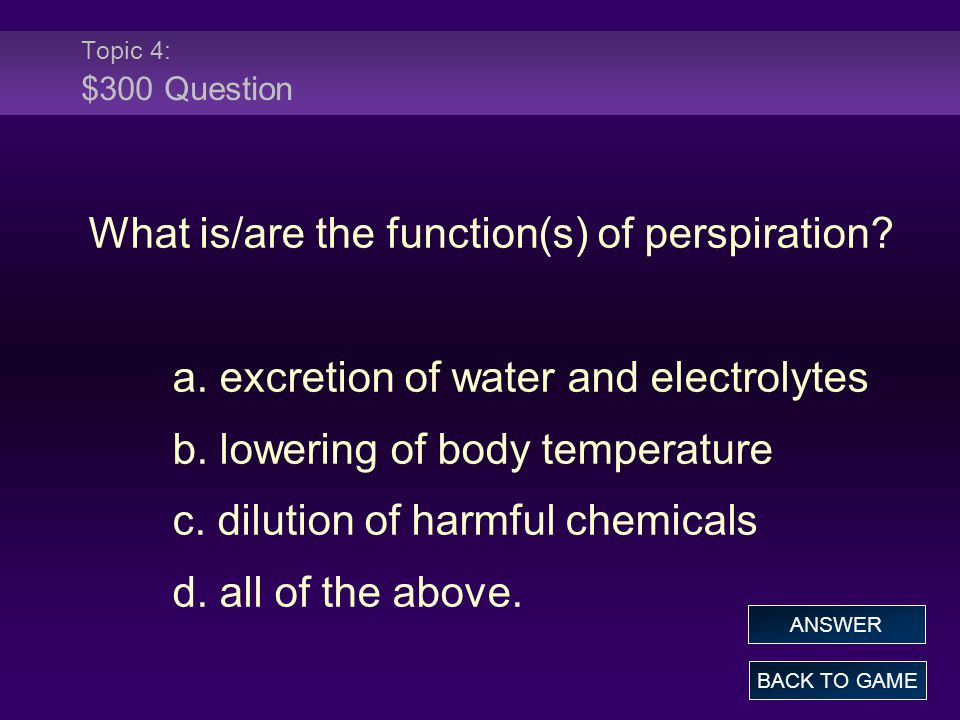 Topic 4: $300 Question What is/are the function(s) of perspiration? a. excretion of water and electrolytes b. lowering of body temperature c. dilution