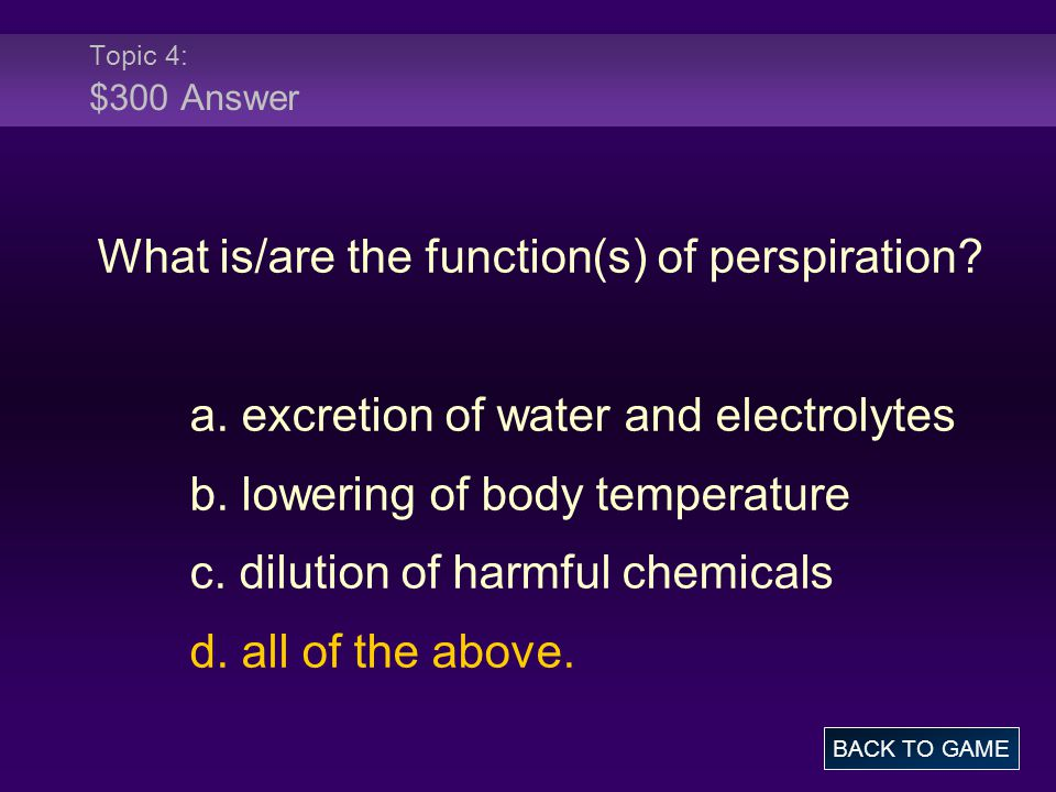 Topic 4: $300 Answer What is/are the function(s) of perspiration? a. excretion of water and electrolytes b. lowering of body temperature c. dilution o