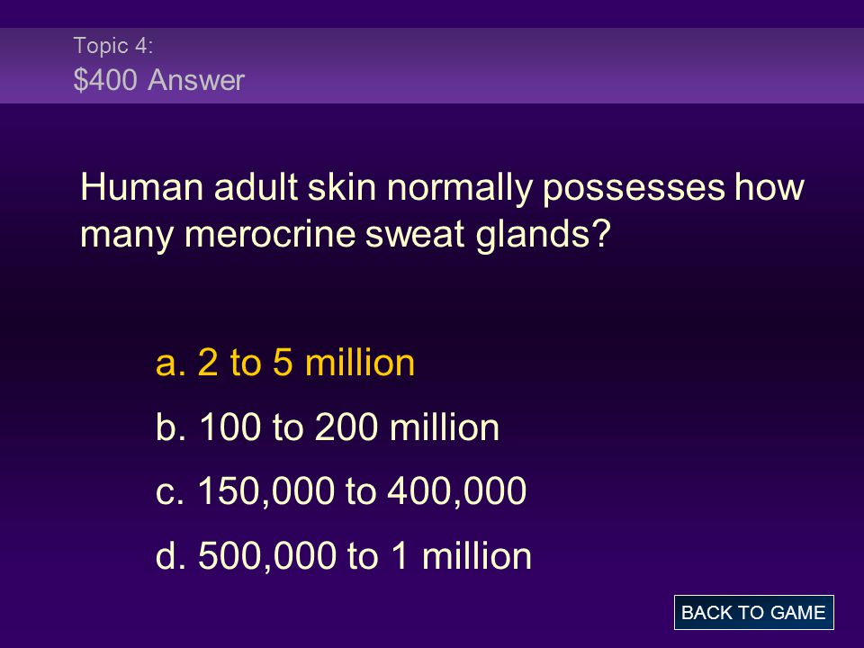 Topic 4: $400 Answer Human adult skin normally possesses how many merocrine sweat glands? a. 2 to 5 million b. 100 to 200 million c. 150,000 to 400,00