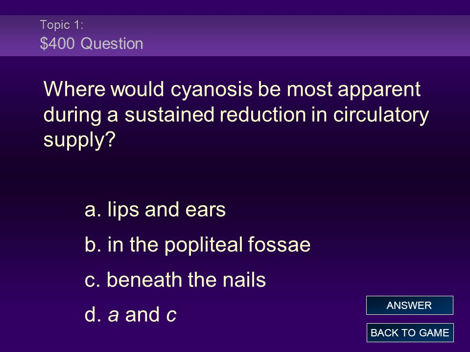 Topic 1: $400 Question Where would cyanosis be most apparent during a sustained reduction in circulatory supply? a. lips and ears b. in the popliteal