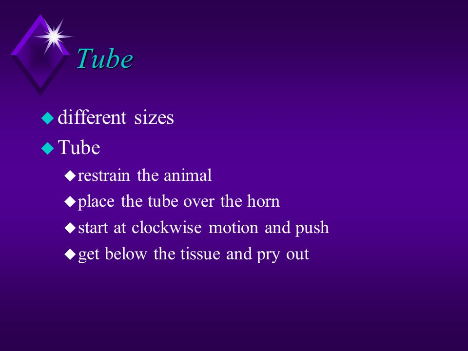 Tube u different sizes u Tube u restrain the animal u place the tube over the horn u start at clockwise motion and push u get below the tissue and pry out