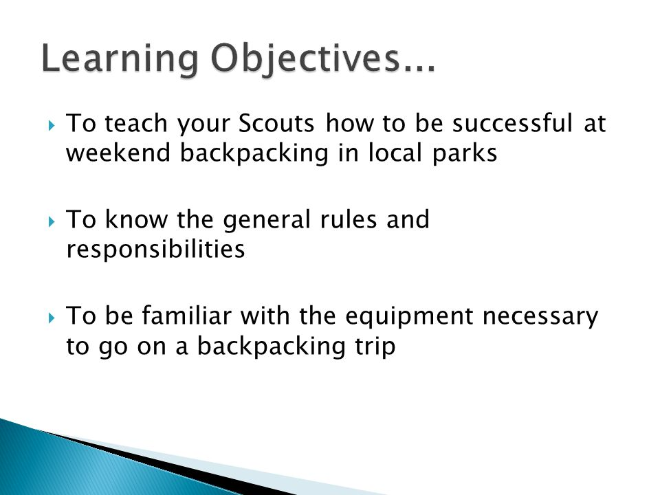  To teach your Scouts how to be successful at weekend backpacking in local parks  To know the general rules and responsibilities  To be familiar with the equipment necessary to go on a backpacking trip