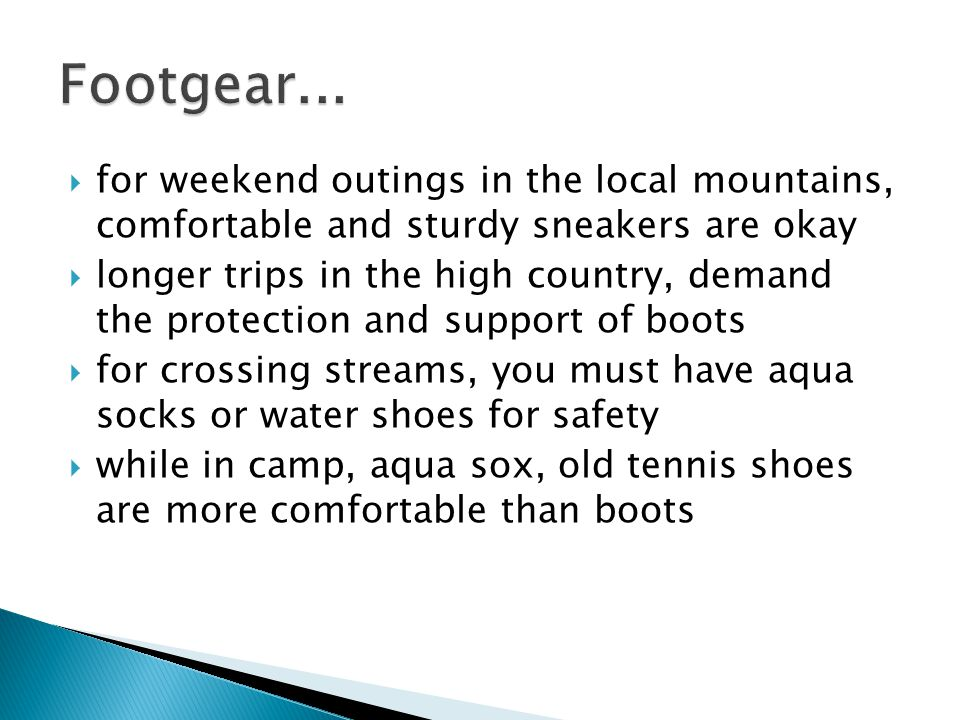  for weekend outings in the local mountains, comfortable and sturdy sneakers are okay  longer trips in the high country, demand the protection and support of boots  for crossing streams, you must have aqua socks or water shoes for safety  while in camp, aqua sox, old tennis shoes are more comfortable than boots
