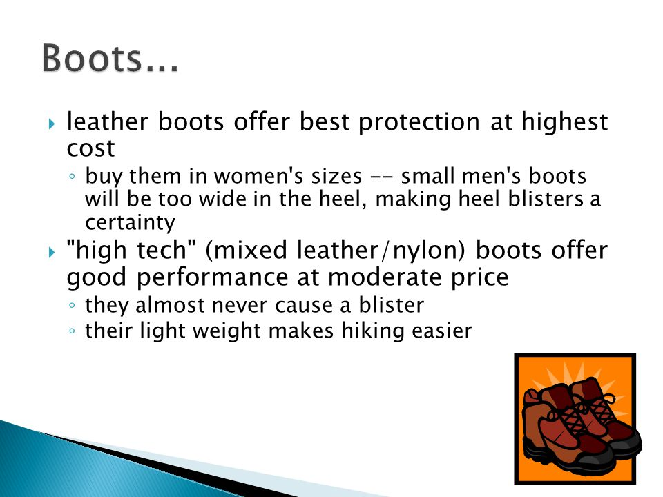  leather boots offer best protection at highest cost ◦ buy them in women s sizes -- small men s boots will be too wide in the heel, making heel blisters a certainty  high tech (mixed leather/nylon) boots offer good performance at moderate price ◦ they almost never cause a blister ◦ their light weight makes hiking easier