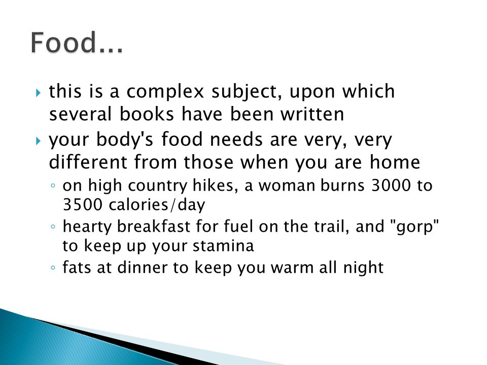  this is a complex subject, upon which several books have been written  your body s food needs are very, very different from those when you are home ◦ on high country hikes, a woman burns 3000 to 3500 calories/day ◦ hearty breakfast for fuel on the trail, and gorp to keep up your stamina ◦ fats at dinner to keep you warm all night