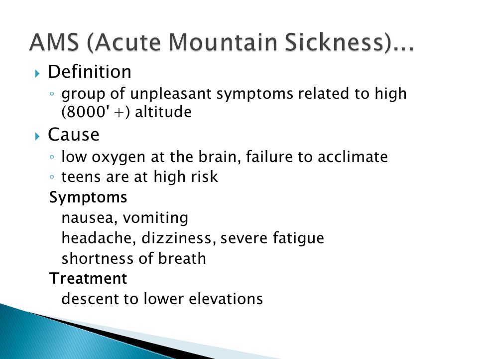  Definition ◦ group of unpleasant symptoms related to high (8000 +) altitude  Cause ◦ low oxygen at the brain, failure to acclimate ◦ teens are at high risk Symptoms nausea, vomiting headache, dizziness, severe fatigue shortness of breath Treatment descent to lower elevations