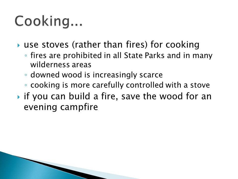  use stoves (rather than fires) for cooking ◦ fires are prohibited in all State Parks and in many wilderness areas ◦ downed wood is increasingly scarce ◦ cooking is more carefully controlled with a stove  if you can build a fire, save the wood for an evening campfire