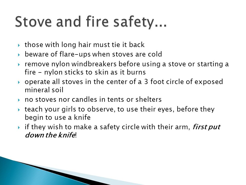  those with long hair must tie it back  beware of flare-ups when stoves are cold  remove nylon windbreakers before using a stove or starting a fire - nylon sticks to skin as it burns  operate all stoves in the center of a 3 foot circle of exposed mineral soil  no stoves nor candles in tents or shelters  teach your girls to observe, to use their eyes, before they begin to use a knife  if they wish to make a safety circle with their arm, first put down the knife!