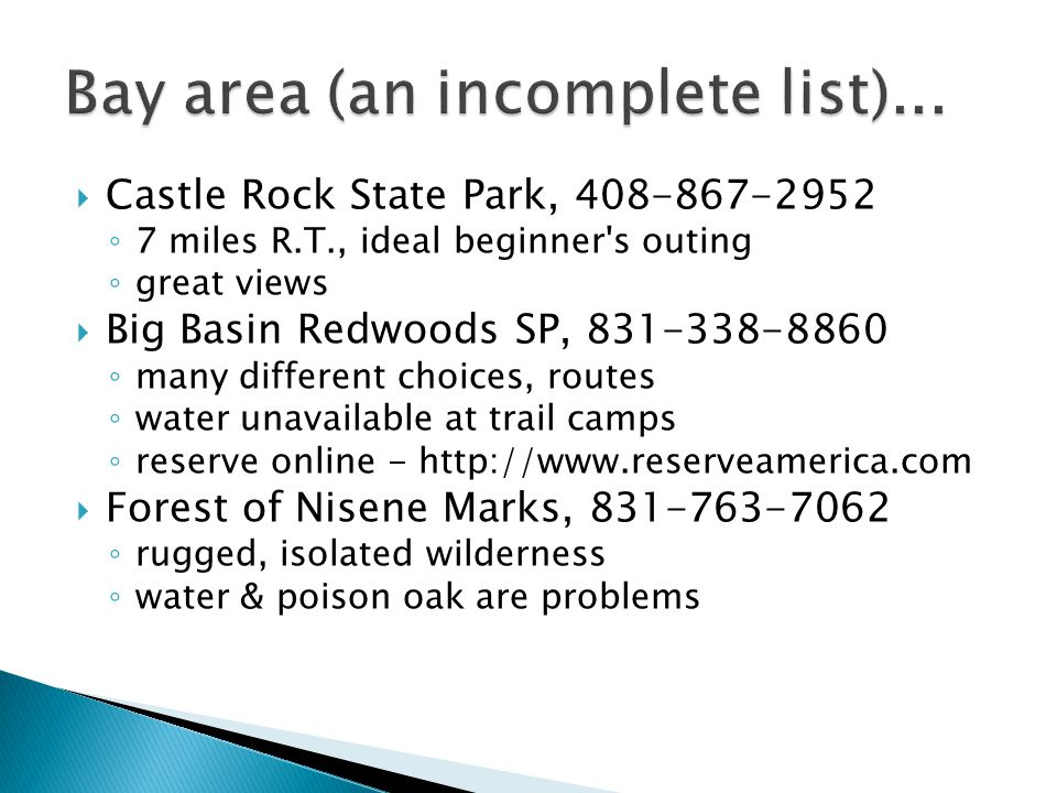  Castle Rock State Park, 408-867-2952 ◦ 7 miles R.T., ideal beginner s outing ◦ great views  Big Basin Redwoods SP, 831-338-8860 ◦ many different choices, routes ◦ water unavailable at trail camps ◦ reserve online - http://www.reserveamerica.com  Forest of Nisene Marks, 831-763-7062 ◦ rugged, isolated wilderness ◦ water & poison oak are problems