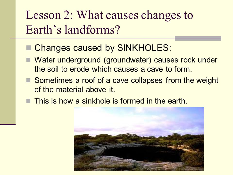 Lesson 2: What causes changes to Earth's landforms? Changes caused by SINKHOLES: Water underground (groundwater) causes rock under the soil to erode w