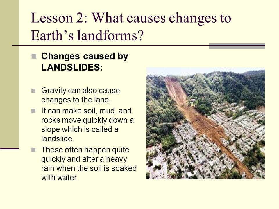 Lesson 2: What causes changes to Earth's landforms? Changes caused by LANDSLIDES: Gravity can also cause changes to the land. It can make soil, mud, a