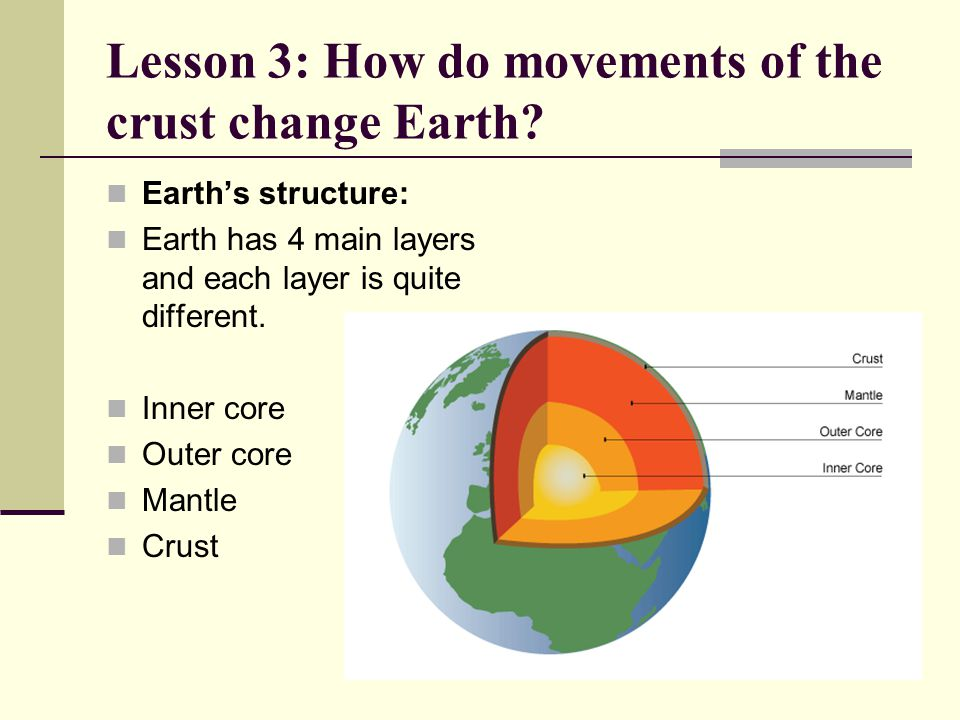 Lesson 3: How do movements of the crust change Earth? Earth's structure: Earth has 4 main layers and each layer is quite different. Inner core Outer c