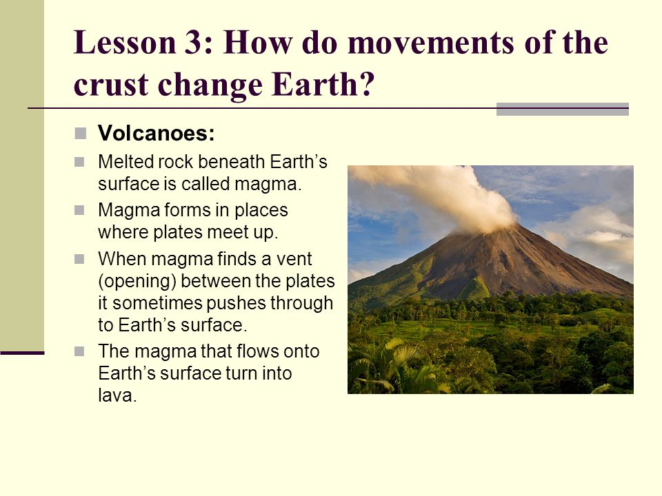 Lesson 3: How do movements of the crust change Earth? Volcanoes: Melted rock beneath Earth's surface is called magma. Magma forms in places where plat