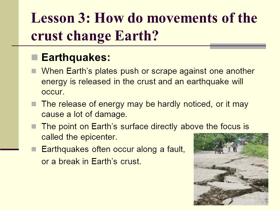 Lesson 3: How do movements of the crust change Earth? Earthquakes: When Earth's plates push or scrape against one another energy is released in the cr