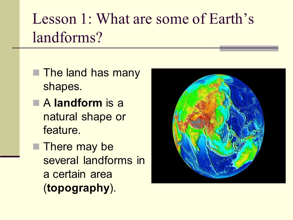 Lesson 1: What are some of Earth's landforms? The land has many shapes. A landform is a natural shape or feature. There may be several landforms in a