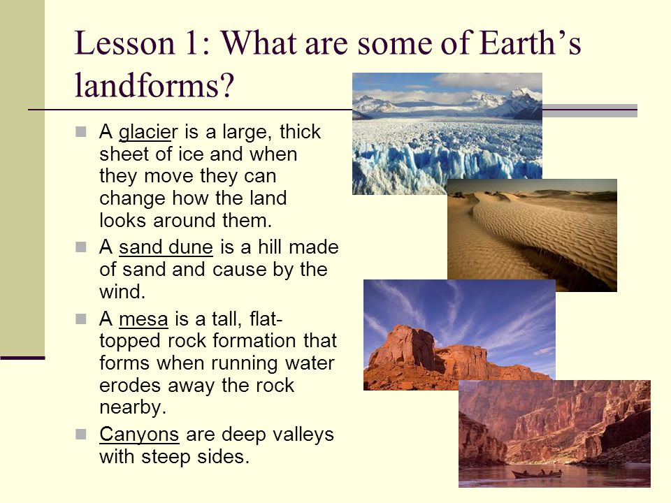 Lesson 1: What are some of Earth's landforms? A glacier is a large, thick sheet of ice and when they move they can change how the land looks around th
