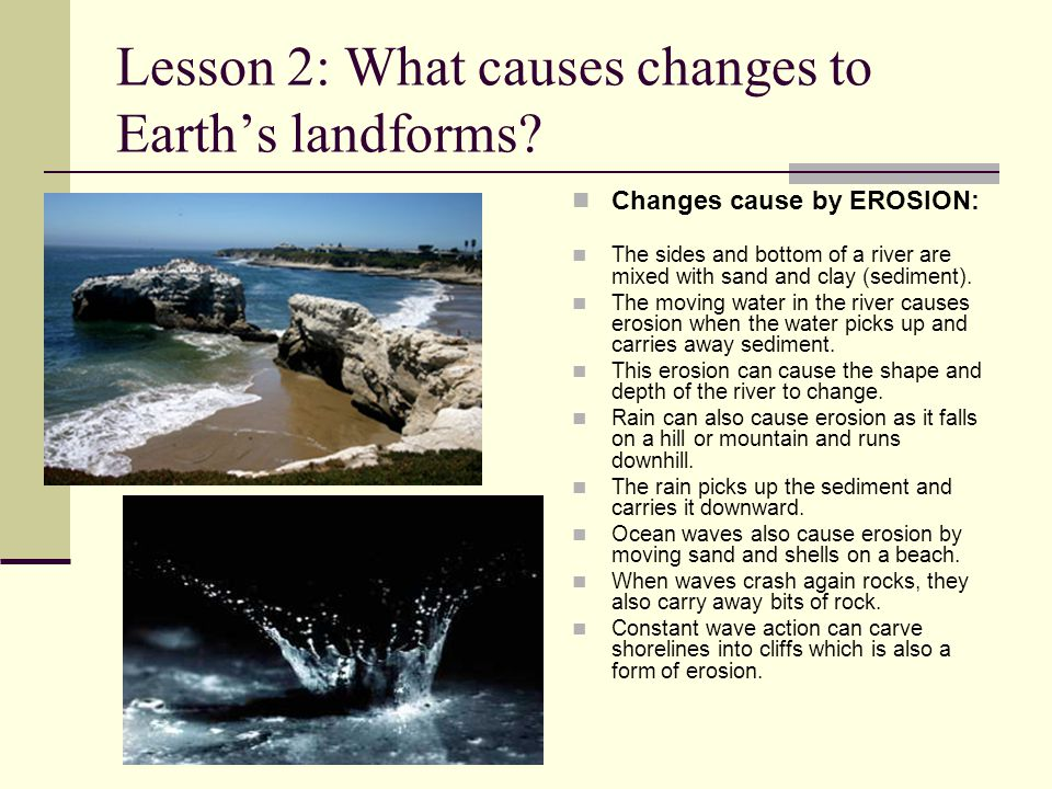Lesson 2: What causes changes to Earth's landforms? Changes cause by EROSION: The sides and bottom of a river are mixed with sand and clay (sediment).