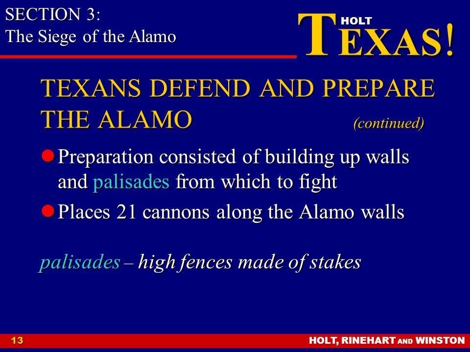 HOLT, RINEHART AND WINSTON13 T EXAS ! HOLT TEXANS DEFEND AND PREPARE THE ALAMO (continued) Preparation consisted of building up walls and palisades fr