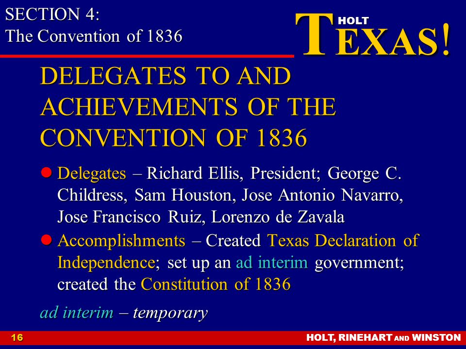 HOLT, RINEHART AND WINSTON16 T EXAS ! HOLT DELEGATES TO AND ACHIEVEMENTS OF THE CONVENTION OF 1836 Delegates – Richard Ellis, President; George C. Chi