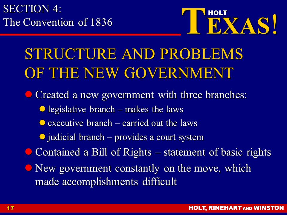 HOLT, RINEHART AND WINSTON17 T EXAS ! HOLT STRUCTURE AND PROBLEMS OF THE NEW GOVERNMENT Created a new government with three branches: Created a new go