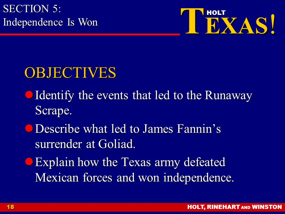 HOLT, RINEHART AND WINSTON18 T EXAS ! HOLT OBJECTIVES Identify the events that led to the Runaway Scrape. Identify the events that led to the Runaway