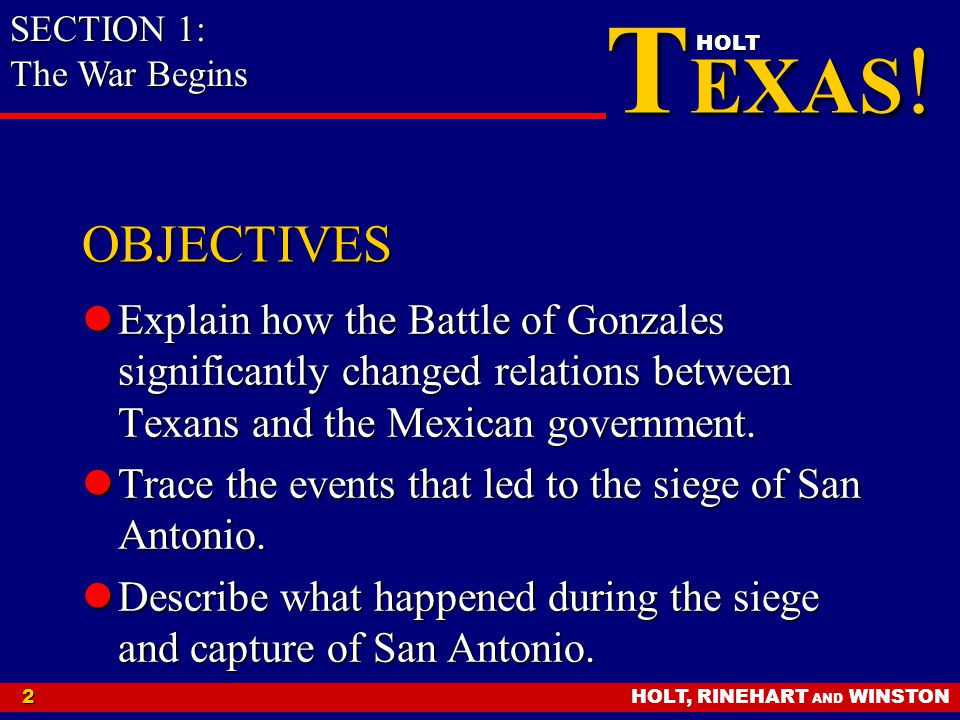 HOLT, RINEHART AND WINSTON2 T EXAS ! HOLT OBJECTIVES Explain how the Battle of Gonzales significantly changed relations between Texans and the Mexican