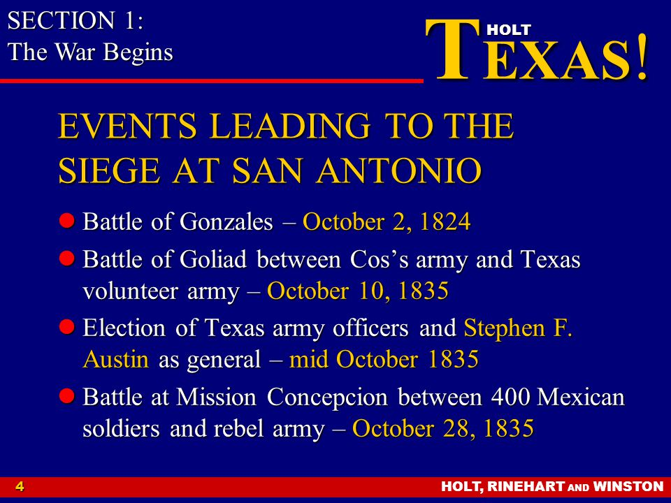 HOLT, RINEHART AND WINSTON4 T EXAS ! HOLT EVENTS LEADING TO THE SIEGE AT SAN ANTONIO Battle of Gonzales – October 2, 1824 Battle of Gonzales – October