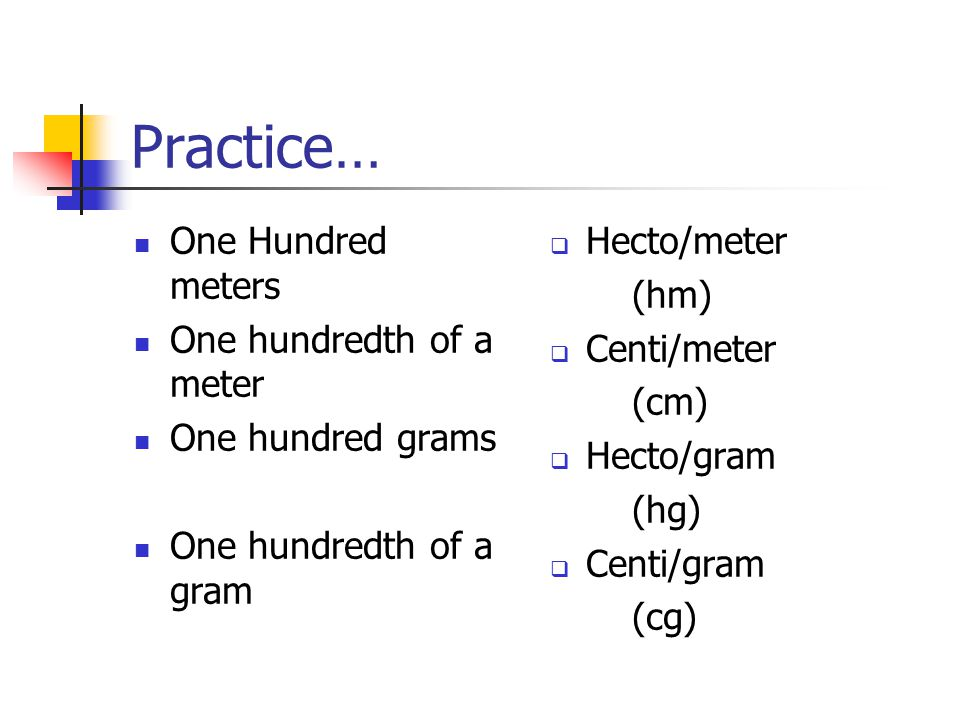 Practice… One Hundred meters One hundredth of a meter One hundred grams One hundredth of a gram  Hecto/meter (hm)  Centi/meter (cm)  Hecto/gram (hg