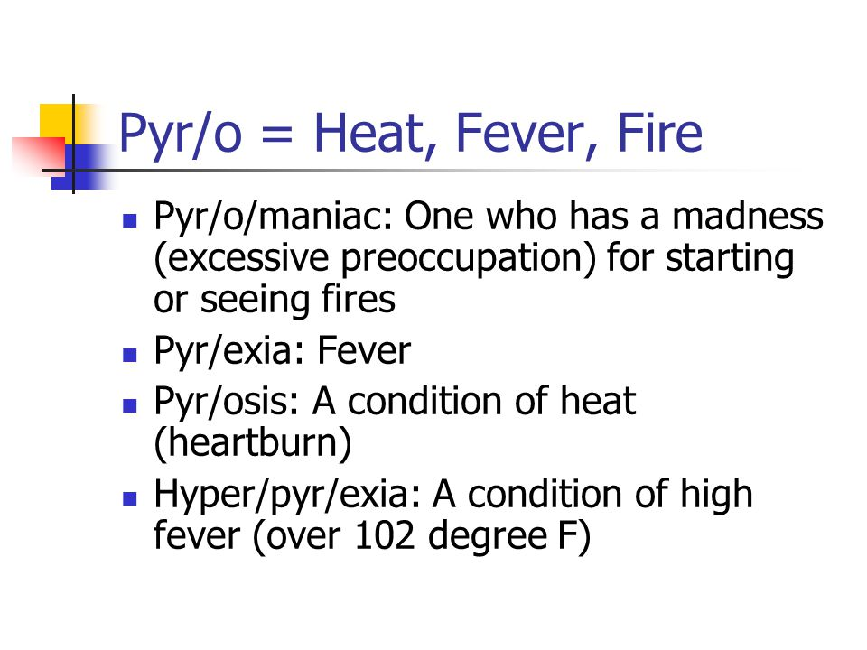 Pyr/o = Heat, Fever, Fire Pyr/o/maniac: One who has a madness (excessive preoccupation) for starting or seeing fires Pyr/exia: Fever Pyr/osis: A condi