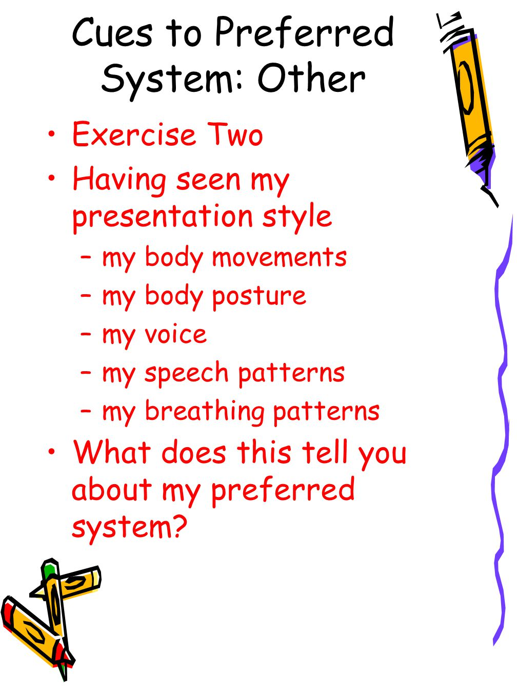 Cues to Preferred System: Other Exercise Two Having seen my presentation style –my body movements –my body posture –my voice –my speech patterns –my breathing patterns What does this tell you about my preferred system