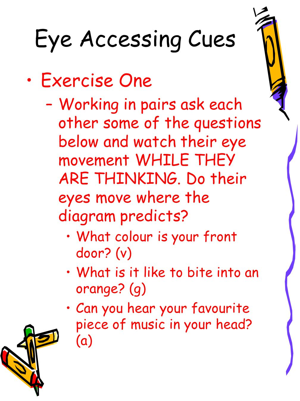 Eye Accessing Cues Exercise One –Working in pairs ask each other some of the questions below and watch their eye movement WHILE THEY ARE THINKING.